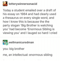 Ironic, Party, and Big Brother: lotterywinnersonacid  Today a student emailed over a draft of  his essay on 1984 and had clearly used  a thesaurus on every single word, and  how I know this is because the the  party slogan 'Big Brother is watching  you' had become 'Enormous Sibling is  viewing you' and I lauged so hard I cried  wellmanicuredman  you: big brother  me, an intellectual: enormous sibling