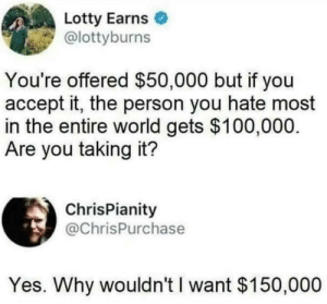 Self hate.: Lotty Earns  @lottyburns  You're offered $50,000 but if you  accept it, the person you hate most  in the entire world gets $100,000  Are you taking it?  ChrisPianity  @ChrisPurchase  Yes. Why wouldn't I want $150,000 Self hate.