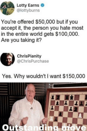 That's illegal by GallowBoob MORE MEMES: Lotty Earns  @lottyburns  You're offered $50,000 but if you  accept it, the person you hate most  in the entire world gets $100,000.  Are you taking it?  ChrisPianity  @ChrisPurchase  Yes. Why wouldn't I want $150,000  Outstandig move That's illegal by GallowBoob MORE MEMES