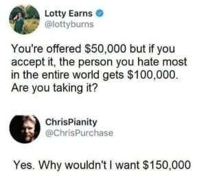 me irl: Lotty Earns  @lottyburns  You're offered $50,000 but if you  accept it, the person you hate most  in the entire world gets $100,000.  Are you taking it?  ChrisPianity  @ChrisPurchase  Yes. Why wouldn't I want $150,000 me irl