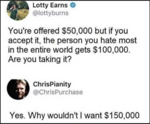 meirl by Northice12 MORE MEMES: Lotty Earns  @lottyburns  You're offered $50,000 but if you  accept it, the person you hate most  in the entire world gets $100,000  Are you taking it?  ChrisPianity  @ChrisPurchase  Yes. Why wouldn't I want $150,000 meirl by Northice12 MORE MEMES