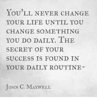 ihe: LOU LL NEVER CHANGE  YOUR LIFE UNTIL YOU  CHANGE SOMETHING  YOU DO DAILY. IHE  SECRET OF YOUR  SUCCESS IS FOUND IN  YOUR DAILY ROUTINE  JoHN C. MAXWELL