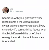 "Bitch, Memes, and Work: lou  @lou_tredaway  Keepin up with your girlfriend's work-  related rants is the ultimate stress l  swear. Way too many characters. Every  single day it's somethin like ""guess what  that bitch Karen did this time""...l ent  even got a fuckin clue which one Karern  is for a start Post 1560: it's time u finally follow @kalesaladquotes"