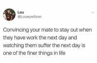 Life, Work, and Humans of Tumblr: Lou  @Loueywilson  Convincing your mate to stay out when  they have work the next day and  watching them suffer the next day is  one of the finer things in life