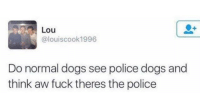 Dank, Dogs, and Police: Lou  @louiscook1996  Do normal dogs see police dogs and  think aw fuck theres the police