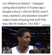 "Fashion, Gucci, and Nba: Lou Williams on fashion: ""I stopped  caring about fashion 5-6 years ago.I  bought a Gucci t-shirt for $400, wore it  once, washed it, and decided I wouldn't  make a habit of buying that stuff. Polo  tees. Sim fit medium. 3 for $40."" @m тт.m  ONBAMEMES Lou Williams keeps it real."