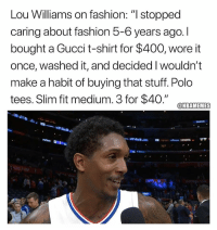 "Fashion, Gucci, and Memes: Lou Williams on fashion: "" stopped  caring about fashion 5-6 years ago. I  bought a Gucci t-shirt for $400, wore it  once, washed it, and decided I wouldn't  make a habit of buying that stuff. Polo  tees. Slim fit medium. 3 for $40."" CTEAMTEMES  PERS.COM  IGHT Lou Williams keeps it real. https://t.co/KbKIL3nXne"