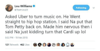 Blackpeopletwitter, Lol, and Music: Lou Williams .  @TeamLou23  Following  Asked Uber to turn music on. He Went  straight to hip hop station. I said Na put that  Tom Petty back on. Made him nervous then i  said Na just kidding turn that Cardi up lol  8:32 PM 19 Feb 2018  121 Retweets 462 Likes <p>LOUUU (via /r/BlackPeopleTwitter)</p>
