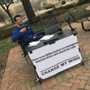 Change my mind: LOUBER  CROWE  UDER  CROWDER  There is no dislike button on Instagram  beacuse thots cant stand the hate  CHANGE MY MIND Change my mind