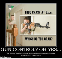 LOUD CRASH AT 3A.M.  WHICH DO YOU GRAB?  GUN CONTROL? OH YES.  The Theory That Becoming A Victm Is Somehow Morally Superior  To Defending Your Family  Politifake.org I'd go for my AK just to scare the pants off of an intruder in my house. I probably wouldn't even have to fire a shot. ;-) ~ Ginger  Rowdy Conservatives