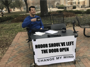 Memes, Change, and Mind: LOUDE  LOUDER  CROWDER  HODOR SHOUL'VE LEFT  THE DOOR OPEN  CHANGE MY MIND https://t.co/KlLpnXfht5