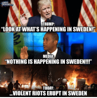 "America, Crime, and Facebook: LOUDER  COM  TRUMP:  ""LOOKAT WHAT'S HAPPENING IN SWEDEN!""  MEDIA  NOTHING IS HAPPENING IN swEDEN!!!'  TODAY:  VIOLENT RIOTS ERUPT IN SWEDEN People always call Trump a liar, but it's the MEDIA who is lying! Open your eyes, the statistics on crime in Europe right now are skyrocketing because of this refugee epidemic! sweden swedish liberals libbys democraps liberallogic liberal ccw247 conservative constitution presidenttrump resist stupidliberals merica america stupiddemocrats donaldtrump trump2016 patriot trump yeeyee presidentdonaldtrump draintheswamp makeamericagreatagain trumptrain maga Add me on Snapchat and get to know me. Don't be a stranger: thetypicallibby Partners: @theunapologeticpatriot 🇺🇸 @too_savage_for_democrats 🐍 @thelastgreatstand 🇺🇸 @always.right 🐘 @keepamerica.usa ☠️ TURN ON POST NOTIFICATIONS! Make sure to check out our joint Facebook - Right Wing Savages Joint Instagram - @rightwingsavages Joint Twitter - @wethreesavages Follow my backup page: @the_typical_liberal_backup"