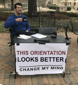 Dank, Memes, and Reddit: LOUDER  CROWD  LOuDER  CROWDER  THIS ORIENTATION  LOOKS BETTER  CHANGE MY MIND Oh, so it does. by -Kaonashi FOLLOW 4 MORE MEMES.
