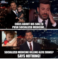 "Tumblr, Jimmy Kimmel, and Blog: LOUDER  CROWDER.com  CRIES ABOUT HIS SON TO  PUSH SOCIALIZED MEDICINE...  SOCIALIZED MEDICINE KILLING ALFIE EVANS  SAYS NOTHING! <p><a href=""https://beardie-fella.tumblr.com/post/173367563214/i-guess-alfie-evans-doesnt-make-the-cut-for-jimmy"" class=""tumblr_blog"">beardie-fella</a>:</p>  <blockquote><p>I guess Alfie Evans doesn't make the cut for Jimmy Kimmel.</p></blockquote>"