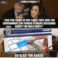 "Click, Memes, and Home: LOUDER  CROWDER.coM  KAMALA HARRIS:  ""CAN YOU THINK OF ANY LAWS THAT GIVE THE  GOVERNMENT THE POWER TO MAKE DECISIONS  ABOUT THE MALE BODY?""  SELECTIVE SERVICE SYSTEM  네 owncu. sm or THE UNrTED STATES GOVERNMENT  HOME 