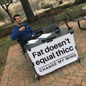 Say It, Fat, and Change: LOUDER  CROWE  DER  CROWDER  Fat doesn't  equal thicc  CHANGE MY MIND  NRE IN Someone had to say it