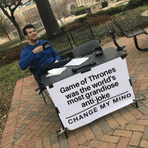 Well done D&D, you've made history again: LOUDER  CROWE  UDER  CROWDER  Game of Thrones  was the world's  most grandiose  anti-joke  CHANGE MY MIND  4 Well done D&D, you've made history again