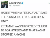 Children, Horses, and Kids: LOUDPVCK  @LOUDPVCK  HATE IT WHEN A RESTAURANT SAYS  THE KIDS MENU IS FOR CHILDREN  ONLY  KETAMINE WAS SUPPOSED TO JUST  BE FOR HORSES AND THAT HASNT  STOPPED ANYONE This person has a point...