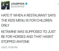 Children, Horses, and Kids: LOUDPVCK  @LOUDPVCK  HATE IT WHEN A RESTAURANT SAYS  THE KIDS MENU IS FOR CHILDREN  ONLY  KETAMINE WAS SUPPOSED TO JUST  BE FOR HORSES AND THAT HASNT  STOPPED ANYONE  1/3/17, 12:26 PM