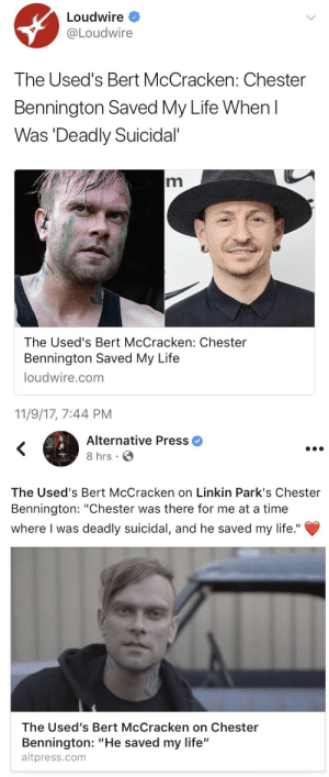 "Life, Scream, and Tumblr: Loudwire *  Loudwire  The Used's Bert McCracken: Chester  Bennington Saved My Life When l  Was Deadly Suicidal  The Used's Bert McCracken: Chester  Bennington Saved My Life  loudwire.com  11/9/17, 7:44 PM   Alternative Press  8 hrs  The Used's Bert McCracken on Linkin Park's Chester  Bennington: ""Chester was there for me at a time  where I was deadly suicidal, and he saved my life.""  The Used's Bert McCracken on Chester  Bennington: ""He saved my life""  altpress.com aishlingpark:  Chester was a saint 💔  So many memories from Projekt Revolution 2004 when Linkin Park brought Bert McCracken on stage to scream the bridge for Faint at every show.  Got to see it live when I️ was 15. 💔"