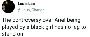 Ariel, Love, and Black: Louie Lou  @Lous_Change  The controversy over Ariel being  played by a black girl has no leg to  stand on I hate myself just as much as I love myself for this joke