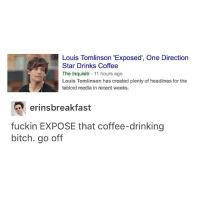 """Bitch, Drinking, and One Direction: Louis Tomlinson """"Exposed, One Direction  Star Drinks Coffee  The Inquisitr  11 hours ago  Louis Tomlinson has created plenty of headlines for the  tabloid media in recent weeks.  eringsbreakfast  fuckin EXPOSE that coffee-drinking  bitch. go off Expose him"""