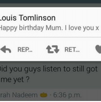 Louis Tomlinson  Happy birthday Mum. I love you x  REP  RET  id you guys listen to still got  me yet?  rah Nadeem 6:36 p.m This is making my heart clench so bad. I miss her