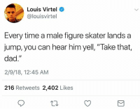 """Dad, Funny, and Time: Louis Virtel  @louisvirtel  Every time a male figure skater lands a  jump, you can hear him yell, """"Take that,  dad.""""  2/9/18, 12:45 AM  216 Retweets 2,402 Likes 💁♂️💕"""