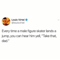 """Dad, Memes, and Fuck: Louis Virtel  @louisvirtel  Every time a male figure skater lands a  jump, you can hear him yell, """"Take that,  dad."""" Fierce as fuck. 😂😂"""
