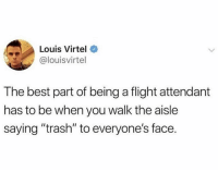 "Funny, Trash, and Best: Louis Virtel  @louisvirtel  The best part of being a flight attendant  has to be when you walk the aisle  saying ""trash"" to everyone's face Must be nice"