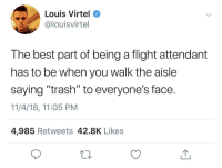 "Trash, Best, and Flight: Louis Virtel  @louisvirtel  The best part of being a flight attendant  has to be when you walk the aisle  saying ""trash"" to everyone's face.  11/4/18, 11:05 PM  4,985 Retweets 42.8K Like:s"