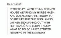 im weak https://t.co/IzAm9eYgva: louis-vuittoff;  YESTERDAY I WENT TO MY FRIENDS  HOUSE WEARING MY HORSE MASK  AND WALKED INTO HER ROOM TO  SCARE HER BUT SHE WAS LAYING  ON HER BED MAKING OUT WITH  HER FIANCÉ AND I DIDN'T KNOW  WHAT TO DO SO I JUST STARTED  NEIGHING IN THE DOORWAY im weak https://t.co/IzAm9eYgva