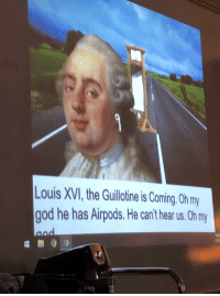 oh my: Louis XVI, the Guillotine is Coming. Oh my  god he has Airpods.He can't hear us. Oh my