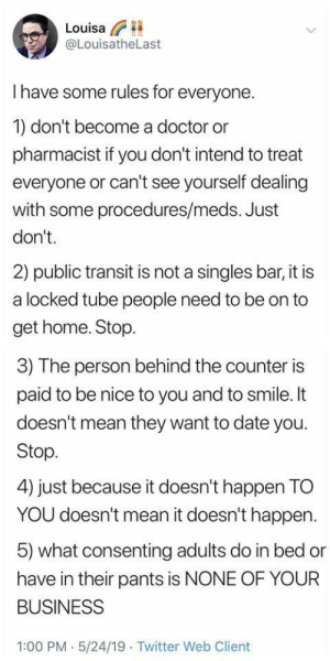 The Counter: Louisa  @LouisatheLast  I have some rules for everyone.  1) don't become a doctor or  pharmacist if you don't intend to treat  everyone or can't see yourself dealing  with some procedures/meds. Just  don't.  2) public transit is not a singles bar, it is  a locked tube people need to be on to  get home. Stop.  3) The person behind the counter is  paid to be nice to you and to smile. It  doesn't mean they want to date you  Stop  4) just because it doesn't happen TO  YOU doesn't mean it doesn't happen  5) what consenting adults do in bed or  have in their pants is NONE OF YOUR  BUSINESS  1:00 PM 5/24/19 Twitter Web Client