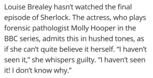 """loubloomsgirlfriend:  oh my god, oh my godddddd lmfaoooooooondhehd: Louise Brealey hasn't watched the final  episode of Sherlock. The actress, who plays  forensic pathologist Molly Hooper in the  BBC series, admits this in hushed tones, as  if she can't quite believe it herself. """"I haven't  seen it,"""" she whispers guilty. """"I haven't seen  it! I don't know why."""" loubloomsgirlfriend:  oh my god, oh my godddddd lmfaoooooooondhehd"""