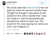 Dad, Fire, and Dementia: Louise Kenny  @louiseckenny  Follow  My lovely dad has #dementia & has not  said my name for several months now.  Tonight he thought I was about to set  myself on fire with a candle that I was  too close to- and he spontaneously  shouted my name to warn me. The  sound of his voice saying my name out  loud- just magical (1)  3:18 pm 18 Feb 2019  466 Retweets 13,39 Likes Not mine but I thought you'd all like