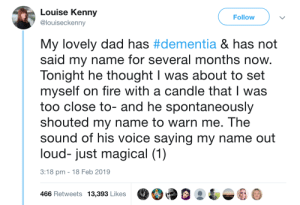 Still looking out for her: Louise Kenny  @louiseckenny  Follow  My lovely dad has #dementia & has not  said my name for several months now.  Tonight he thought I was about to set  myself on fire with a candle that I was  too close to- and he spontaneously  shouted my name to warn me. The  sound of his voice saying my name out  loud- just magical (1)  3:18 pm -18 Feb 2019  466 Retweets 13,39 LikesO9 Still looking out for her