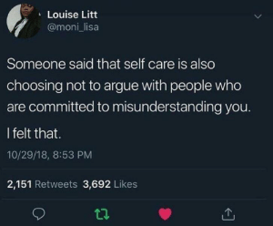 Arguing, Dank, and Memes: Louise Litt  @moni lisa  Someone said that self care is also  choosing not to argue with people who  are committed to misunderstanding you.  l felt that.  10/29/18, 8:53 PM  2,151 Retweets 3,692 Likes Self care is the best care by WVUGuy29 MORE MEMES