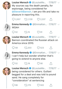 "America, Life, and Twitter: Louise Mensch @LouiseMe...7/19/17  My sources say the death penalty, for  espionage, being considered for  @StevenKBannon. I am pro-life and take nd  pleasure in reporting this  2,557 ,10 2,337  Emma Kennedy @EmmaKen... 7/19/17  WOAH  Louise Mensch @LouiseMe...7/19/17  Bannon coordinated the Russian attack on  America since 2010  Emma Kennedy @EmmaKen... 7/19/17  I can't help but wonder whether that's  going to extend to anyone else  52  19  90  Louise Mensch @LouiseMe . 7/19/17 、  being considered for others. Guiliani  begged for a deal and was told to pound  sand. He sang completely for  ""consideration"" at sentencing  66 t0170 502"
