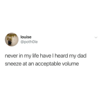 Dad, Life, and Never: louise  @pothOle  2  never in my life have l heard my dad  sneeze at an acceptable volume Whats a dad?
