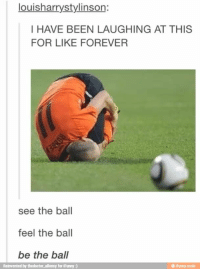 Omg, Best, and Earth: louisharrystylinson:  I HAVE BEEN LAUGHING AT THIS  FOR LIKE FOREVER  see the ball  feel the ball  be the ball  Reinvented by thedoctor allonsy for iFunny )  @ ifunny.mobi I can't breathe I swear I'm breathless Omg this is the best thing on earth this is the reason of my existence!
