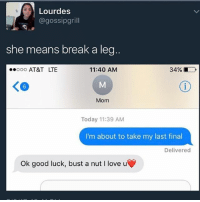 Words of encouragement: Lourdes  @gossipgrill  she means break a leg  34%  ooooo AT&T LTE  11:40 AM  Mom  Today 11:39 AM  I'm about to take my last final  Delivered  ok good luck, bust a nut l love u Words of encouragement