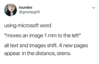 """Microsoft, Image, and Images: lourdes  @gossipgrill  using microsoft word  """"moves an image 1 mm to the left*  all text and images shift. 4 new pages  appear. in the distance, sirens meirl"""