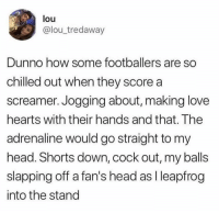 Just imagine... 😂😭😂 https://t.co/holkiwptxr: louu  @lou_tredaway  Dunno how some footballers are so  chilled out when they score a  screamer. Jogging about, making love  hearts with their hands and that. The  adrenaline would go straight to my  head. Shorts down, cock out, my balls  slapping off a fan's head as I leapfrog  into the stand Just imagine... 😂😭😂 https://t.co/holkiwptxr