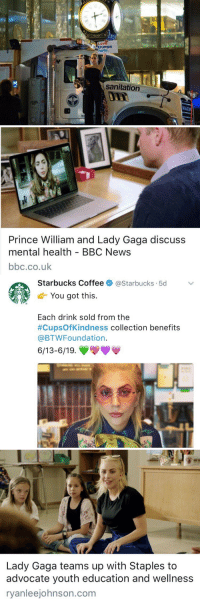 Drinking, Lady Gaga, and Love: Lov  trumps  Ahate.  sanitation   Prince William and Lady Gaga discuss  mental health - BBC News  bbc.co.uk   Starbucks Coffee 》 @Starbucks-5d  d-You got this.  Each drink sold from the  #CupsOfKindness collection benefits  @BTWFoundation.  6/13-6/19.   Lady Gaga teams up with Staples to  advocate youth education and wellness  ryanleejohnson.com  ryanleejohnson.conm How could you not love Lady Gaga? https://t.co/ygOqIhNJB4