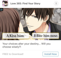 "Destiny, Love, and Tumblr: Love 365: Find Your Story  A:Kiss him.  B:Bite him nose.  Your choices alter your destiny... Will you  choose wisely?!  FREE to Download!  Install Now <p><a href=""http://dj-pelu.tumblr.com/post/172724594484/solomonspussy-bite-him-nose-installed"" class=""tumblr_blog"">dj-pelu</a>:</p><blockquote> <p><a href=""https://solomonspussy.tumblr.com/post/170686663369/bite-him-nose"" class=""tumblr_blog"">solomonspussy</a>:</p> <blockquote><p>Bite him nose</p></blockquote> <p>Installed</p> </blockquote>"