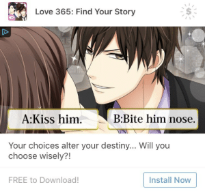 Destiny, Love, and Target: Love 365: Find Your Story  A:Kiss him.  B:Bite him nose.  Your choices alter your destiny... Will you  choose wisely?!  FREE to Download!  Install Now solomonspussy:Bite him nose
