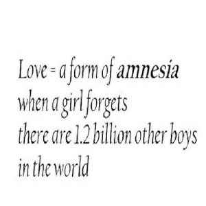 Love, Girl, and World: Love-a form of amnesia  when a girl forgets  there are 1.2 billion ther boys  in the world https://iglovequotes.net/