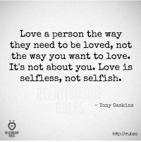 Love, Http, and They: Love a person the way  they need to be loved, not  the way you want to love.  It's not about you. Love is  selfless, not selfish.  - Tony Gaskins  RELATIONSHIP  RULES  http://rules