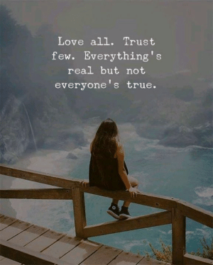 Love, True, and All: Love all. Trust  few. Everything's  real but not  everyone's true.
